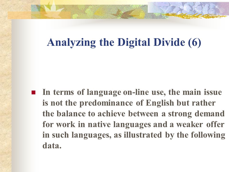 Analyzing the Digital Divide (6) In terms of language on-line use, the main issue is not the predominance of English but rather the balance to achieve between a strong demand for work in native languages and a weaker offer in such languages, as illustrated by the following data.