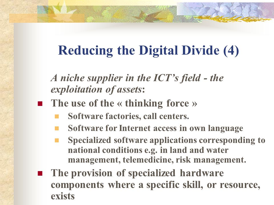Reducing the Digital Divide (4) A niche supplier in the ICTs field - the exploitation of assets: The use of the « thinking force » Software factories, call centers.
