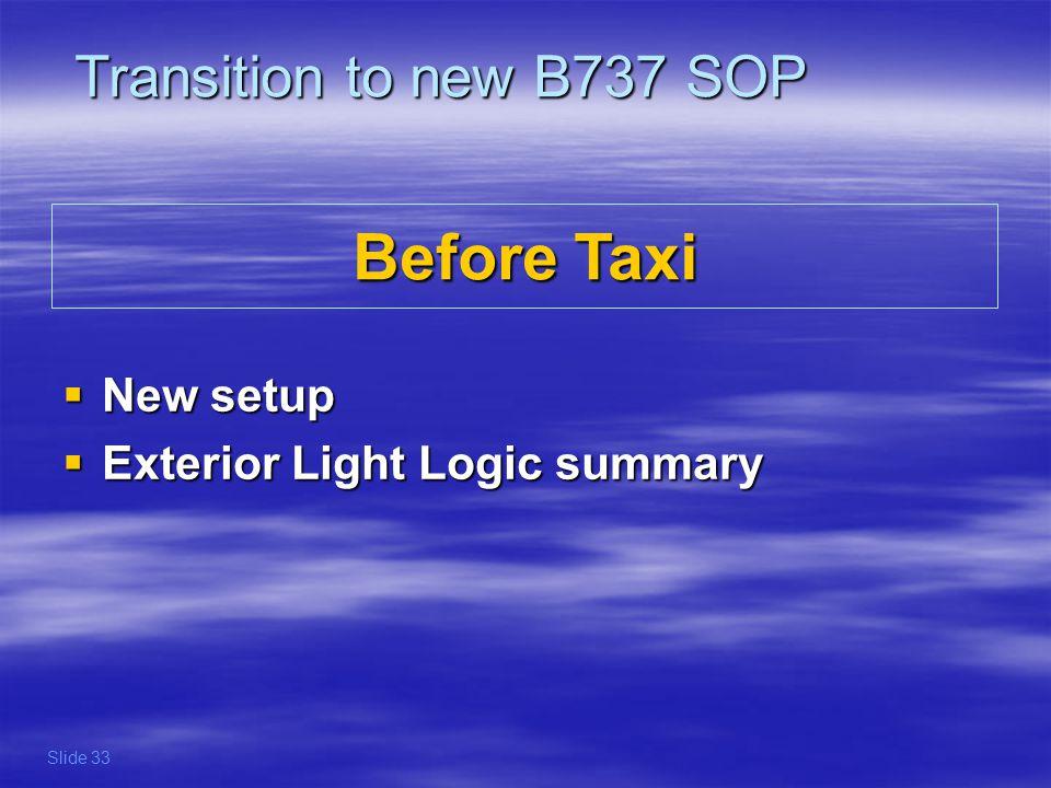 Before Taxi New setup New setup Exterior Light Logic summary Exterior Light Logic summary Transition to new B737 SOP Slide 33
