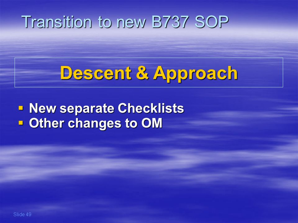 Descent & Approach New separate Checklists New separate Checklists Other changes to OM Other changes to OM Transition to new B737 SOP Slide 49