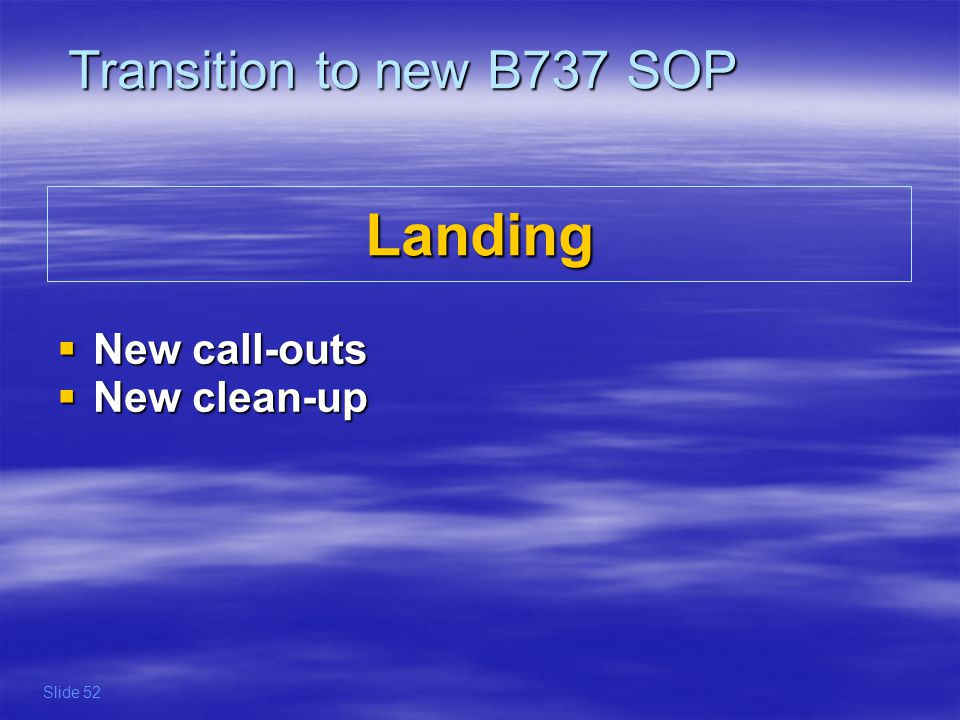 Landing New call-outs New call-outs New clean-up New clean-up Transition to new B737 SOP Slide 52