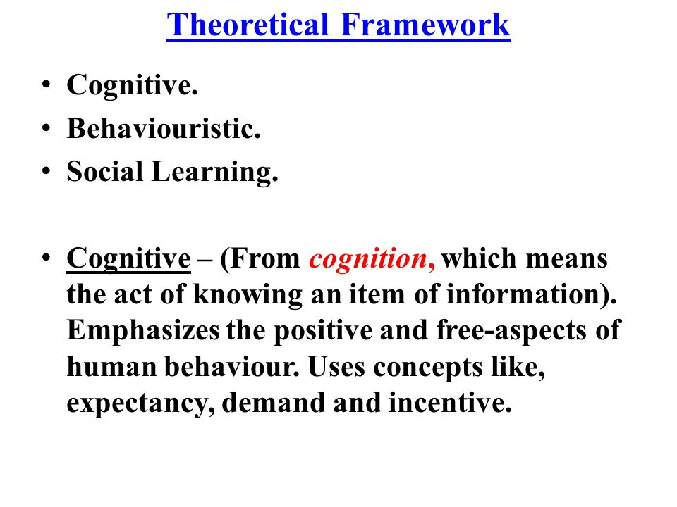 Theoretical Framework Cognitive. Behaviouristic. Social Learning. Cognitive – (From cognition, which means the act of knowing an item of information).