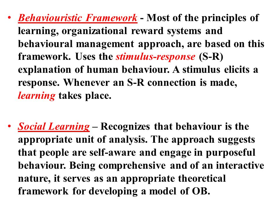 Behaviouristic Framework - Most of the principles of learning, organizational reward systems and behavioural management approach, are based on this fr