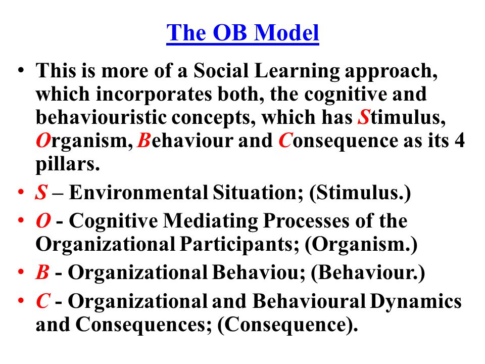 The OB Model This is more of a Social Learning approach, which incorporates both, the cognitive and behaviouristic concepts, which has Stimulus, Organ
