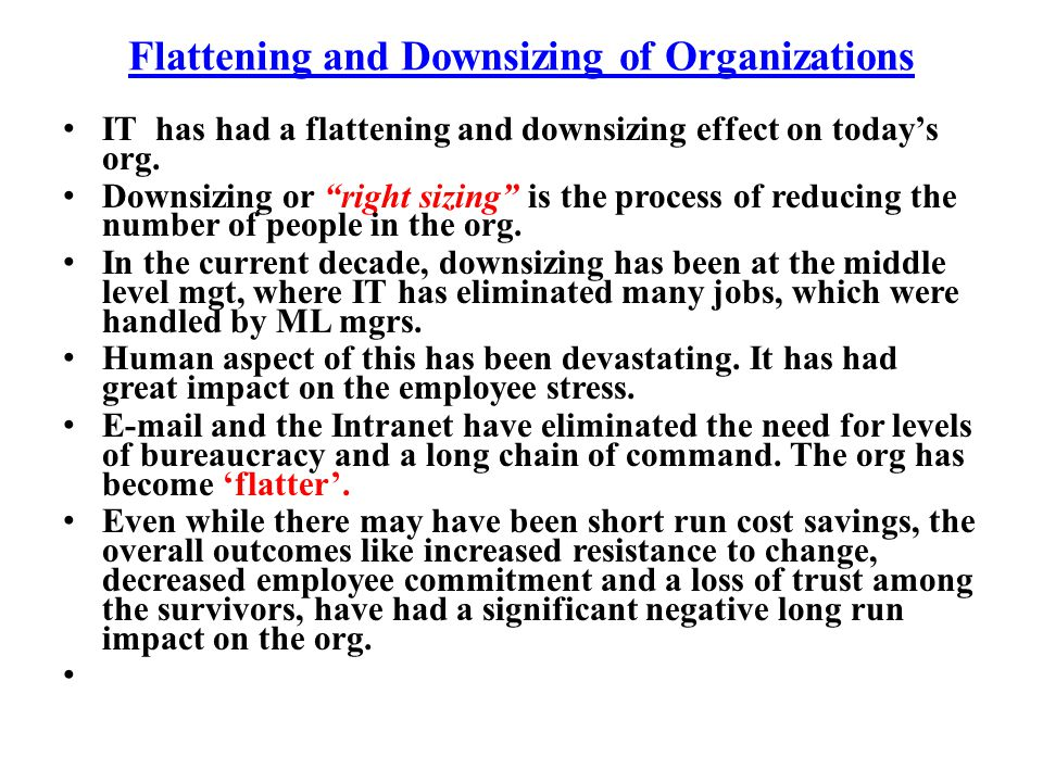 Flattening and Downsizing of Organizations IT has had a flattening and downsizing effect on todays org. Downsizing or right sizing is the process of r