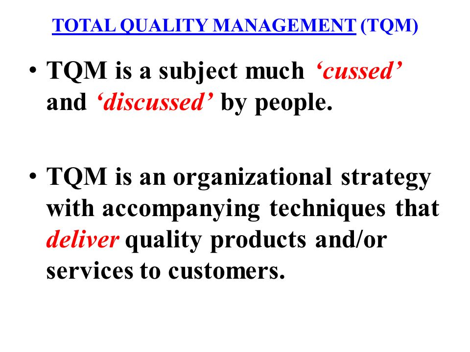 TOTAL QUALITY MANAGEMENT (TQM) TQM is a subject much cussed and discussed by people. TQM is an organizational strategy with accompanying techniques th