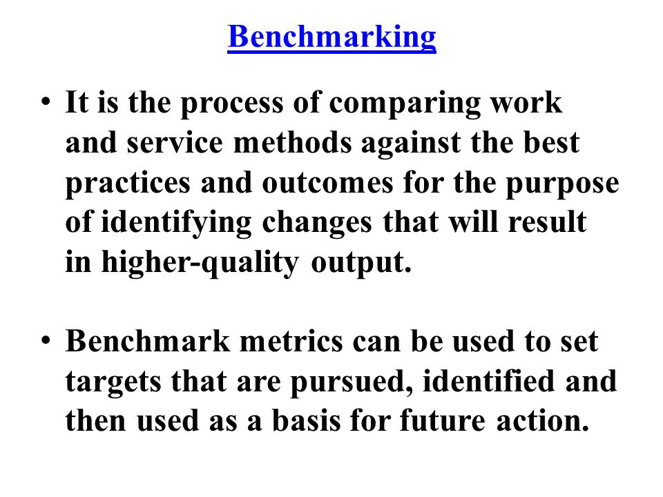 Benchmarking It is the process of comparing work and service methods against the best practices and outcomes for the purpose of identifying changes th