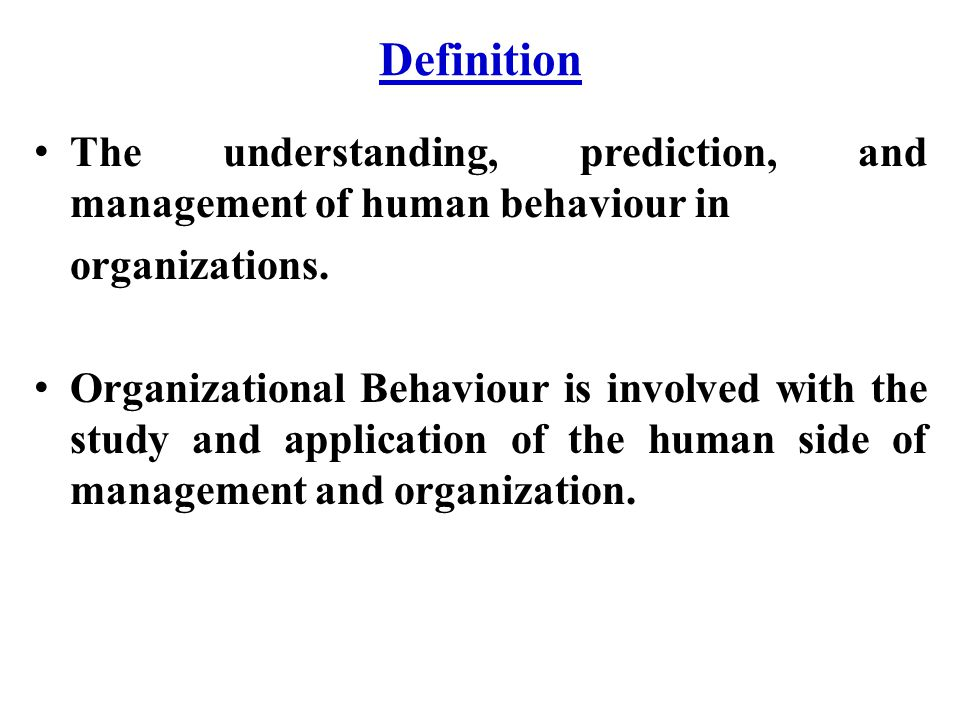 Definition The understanding, prediction, and management of human behaviour in organizations. Organizational Behaviour is involved with the study and