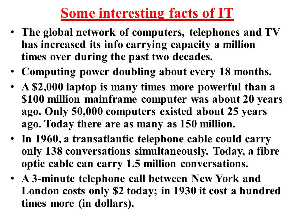 Some interesting facts of IT The global network of computers, telephones and TV has increased its info carrying capacity a million times over during t
