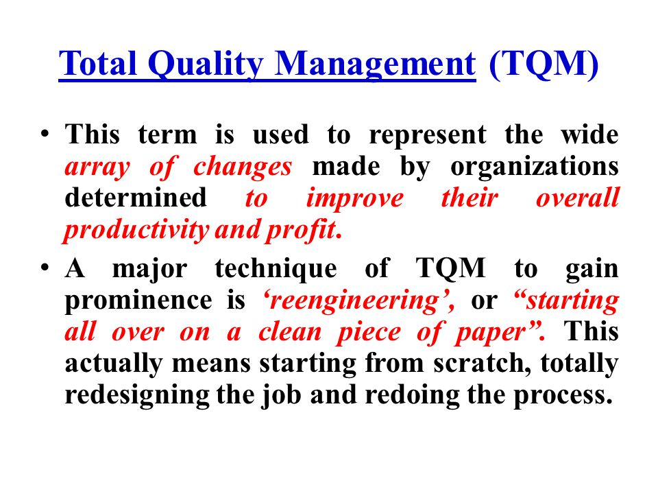 Total Quality Management (TQM) This term is used to represent the wide array of changes made by organizations determined to improve their overall prod