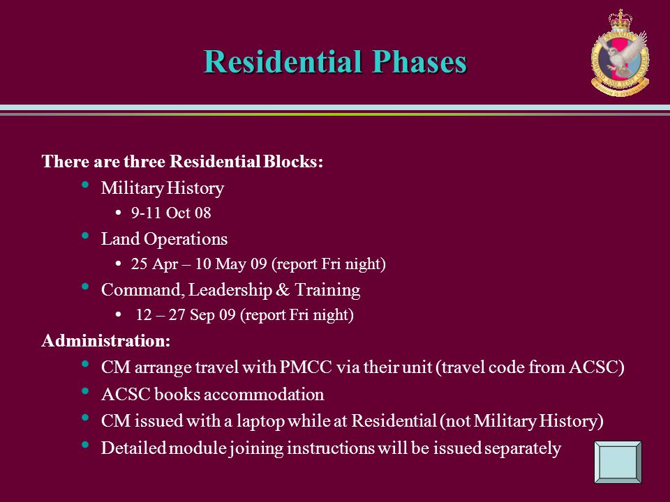 Residential Phases There are three Residential Blocks: Military History 9-11 Oct 08 Land Operations 25 Apr – 10 May 09 (report Fri night) Command, Lea