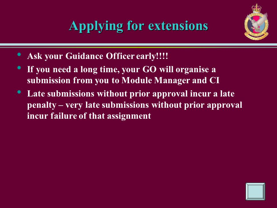 Applying for extensions Ask your Guidance Officer early!!!! If you need a long time, your GO will organise a submission from you to Module Manager and