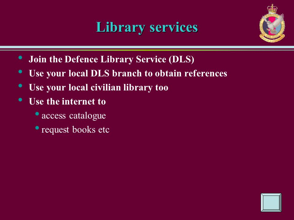 Library services Join the Defence Library Service (DLS) Use your local DLS branch to obtain references Use your local civilian library too Use the int