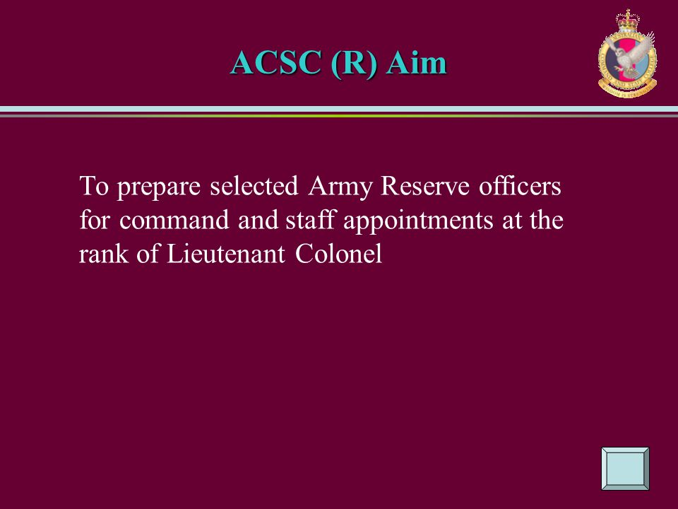 ACSC (R) Aim To prepare selected Army Reserve officers for command and staff appointments at the rank of Lieutenant Colonel