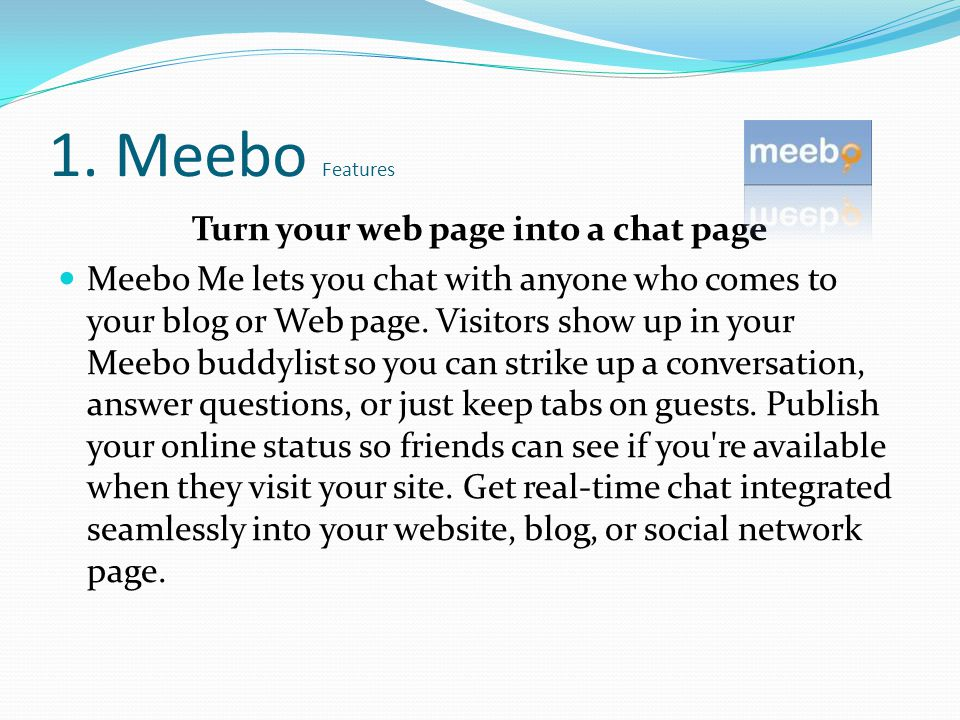 1. Meebo Features Turn your web page into a chat page Meebo Me lets you chat with anyone who comes to your blog or Web page. Visitors show up in your