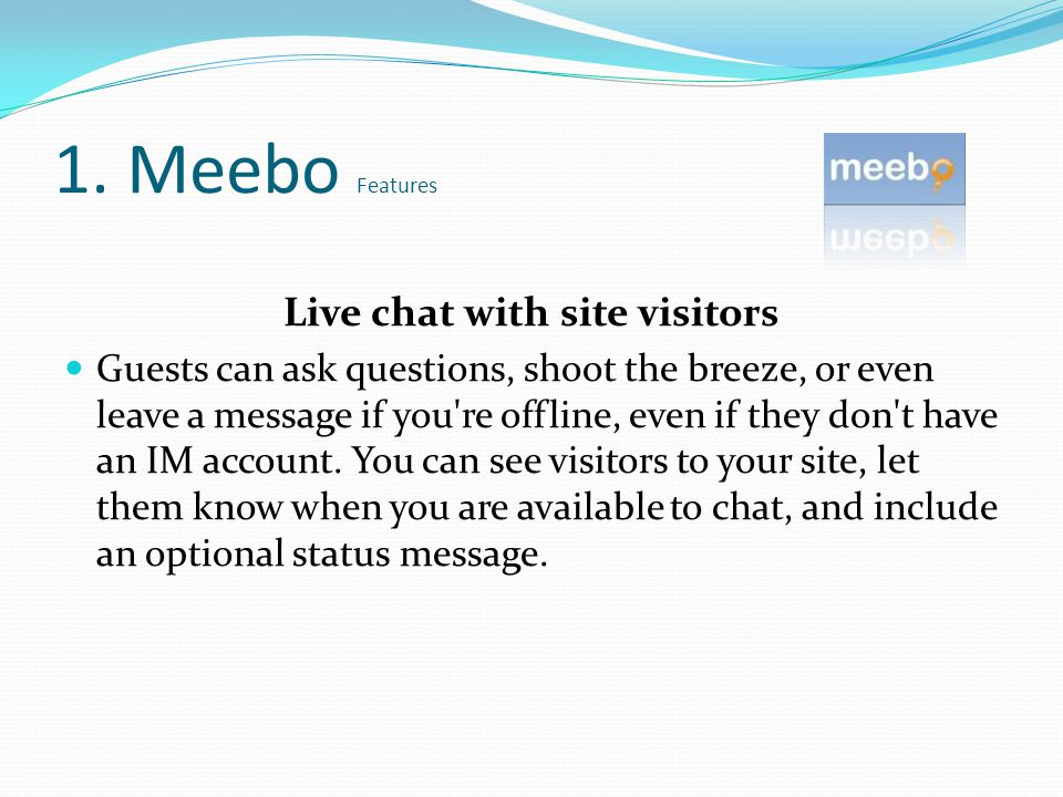Live chat with site visitors Guests can ask questions, shoot the breeze, or even leave a message if you re offline, even if they don t have an IM account.