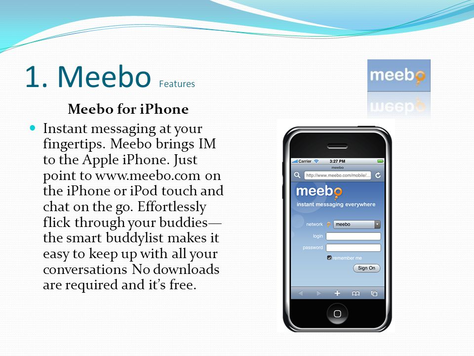 Meebo for iPhone Instant messaging at your fingertips. Meebo brings IM to the Apple iPhone. Just point to www.meebo.com on the iPhone or iPod touch an