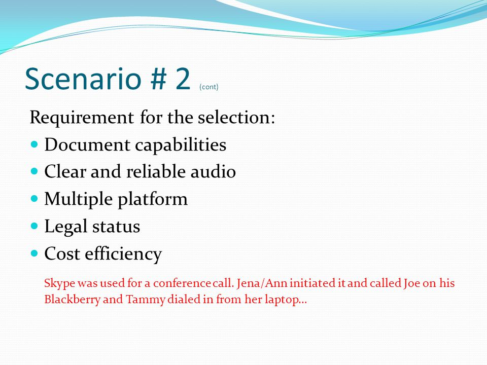 Scenario # 2 (cont) Requirement for the selection: Document capabilities Clear and reliable audio Multiple platform Legal status Cost efficiency Skype