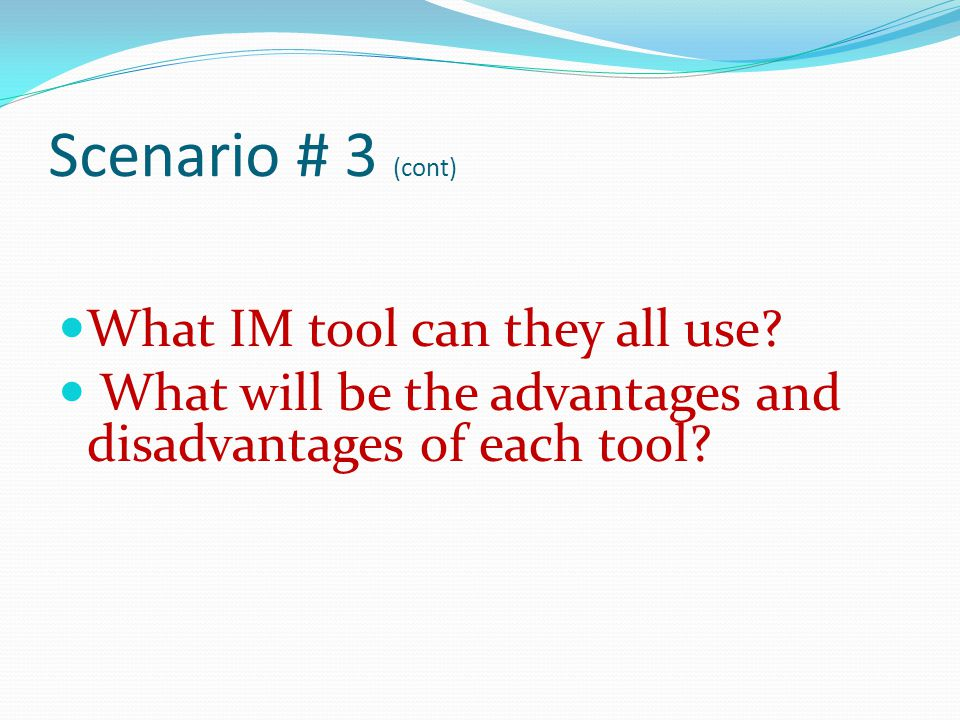 Scenario # 3 (cont) What IM tool can they all use? What will be the advantages and disadvantages of each tool?
