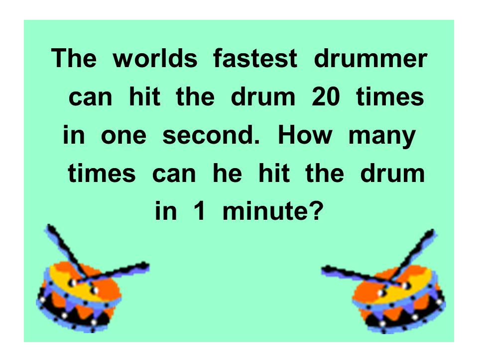 The worlds fastest drummer can hit the drum 20 times in one second. How many times can he hit the drum in 1 minute?