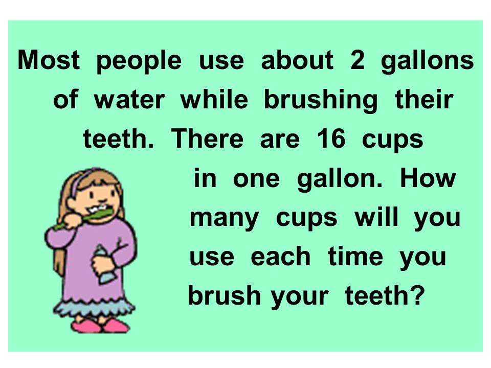 Most people use about 2 gallons of water while brushing their teeth. There are 16 cups in one gallon. How many cups will you use each time you brush y