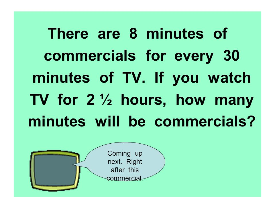 There are 8 minutes of commercials for every 30 minutes of TV. If you watch TV for 2 ½ hours, how many minutes will be commercials? Coming up next. Ri