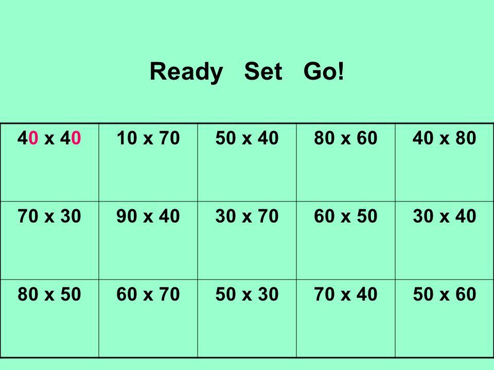 Ready Set Go! 40 x 4010 x 7050 x 4080 x 6040 x 80 70 x 3090 x 4030 x 7060 x 5030 x 40 80 x 5060 x 7050 x 3070 x 4050 x 60