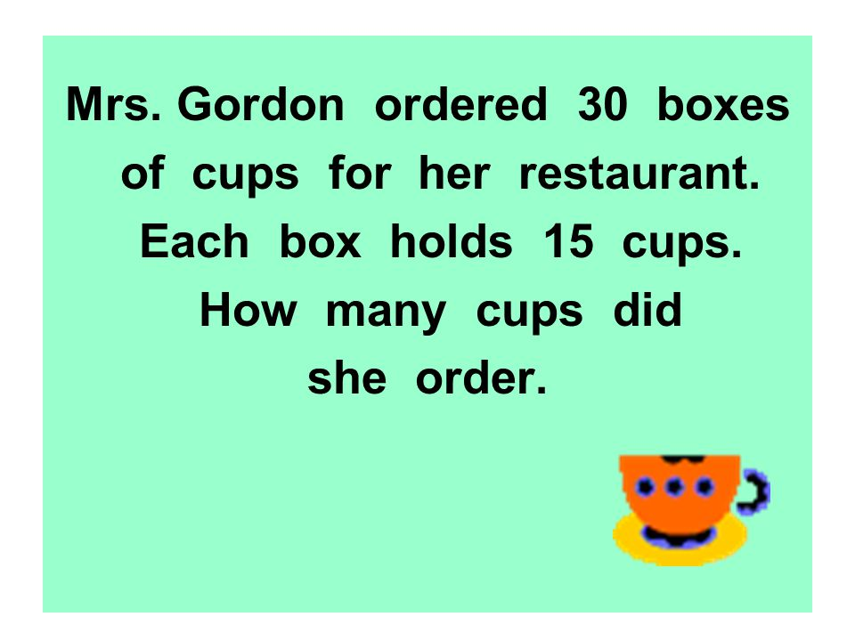 Mrs. Gordon ordered 30 boxes of cups for her restaurant. Each box holds 15 cups. How many cups did she order.