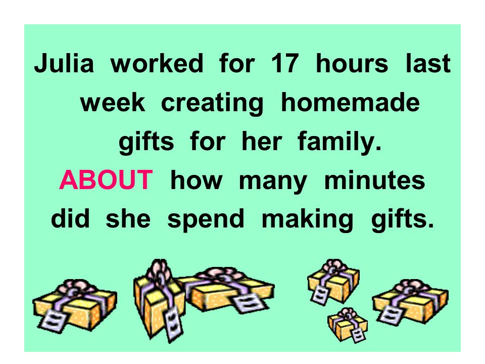 Julia worked for 17 hours last week creating homemade gifts for her family.