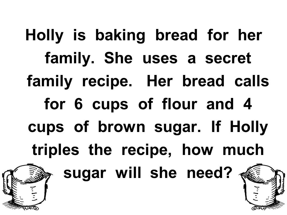 Holly is baking bread for her family. She uses a secret family recipe.