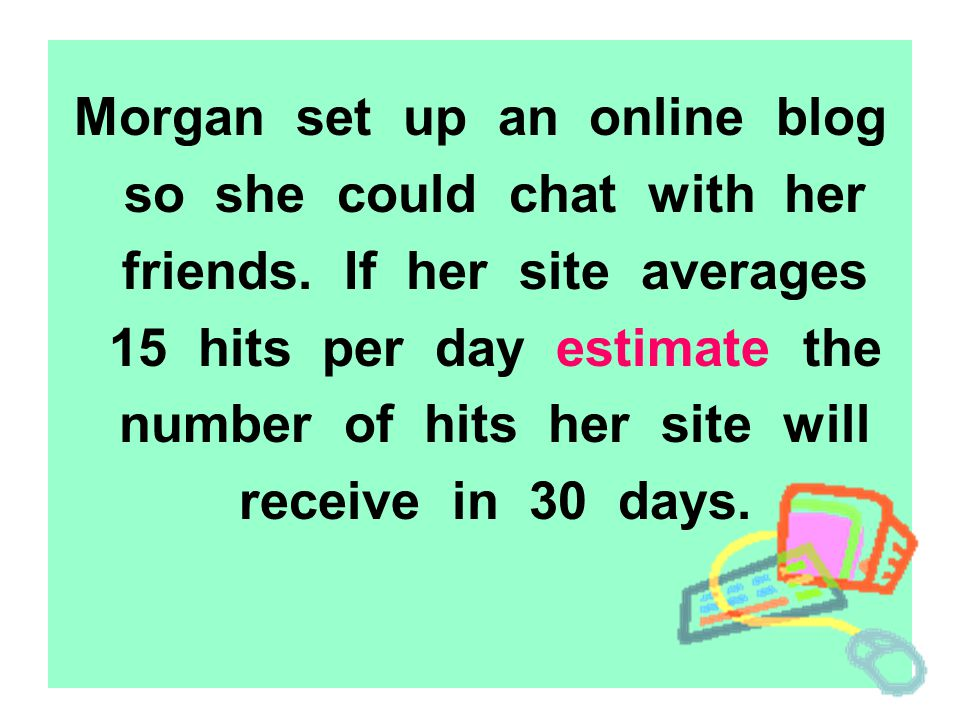 Morgan set up an online blog so she could chat with her friends. If her site averages 15 hits per day estimate the number of hits her site will receiv