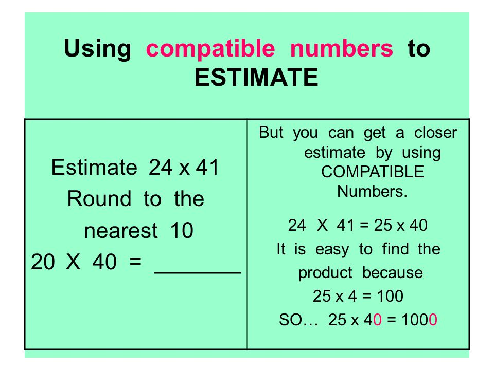 Using compatible numbers to ESTIMATE Estimate 24 x 41 Round to the nearest 10 20 X 40 = _______ But you can get a closer estimate by using COMPATIBLE