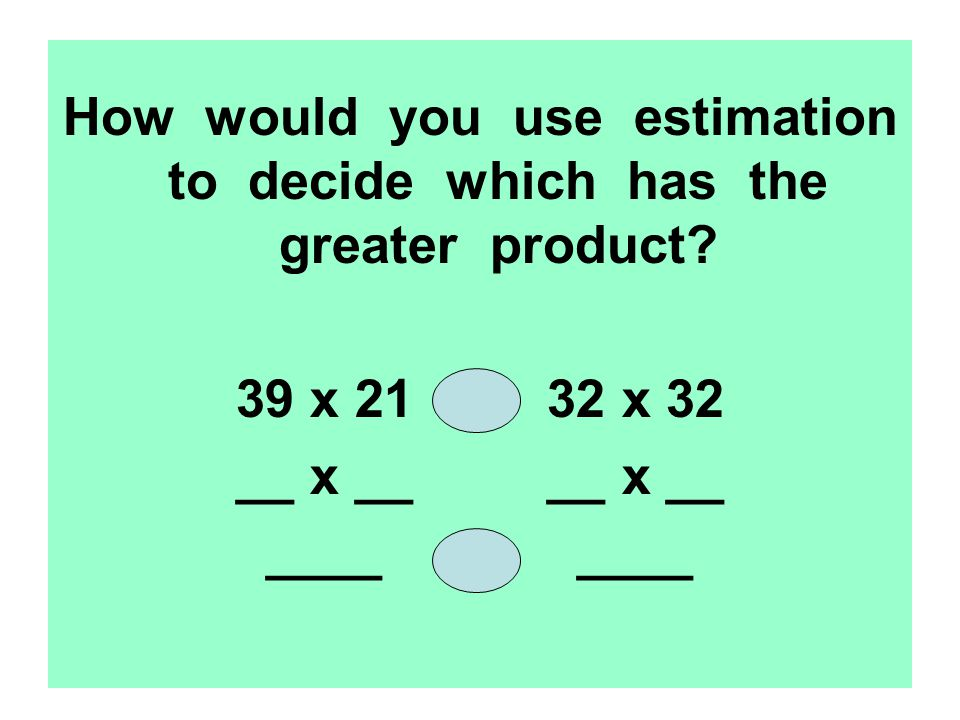 How would you use estimation to decide which has the greater product.