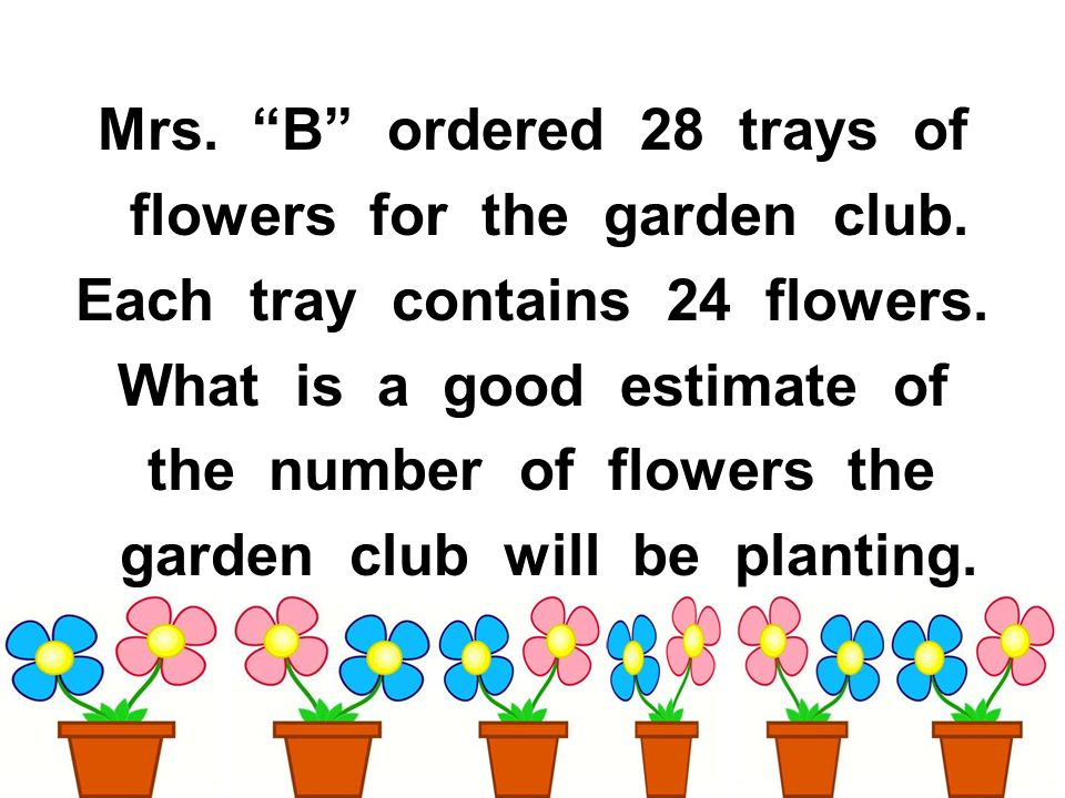 Mrs. B ordered 28 trays of flowers for the garden club. Each tray contains 24 flowers. What is a good estimate of the number of flowers the garden clu
