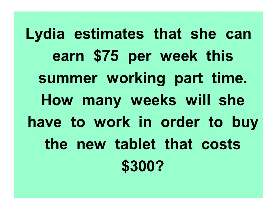 Lydia estimates that she can earn $75 per week this summer working part time. How many weeks will she have to work in order to buy the new tablet that