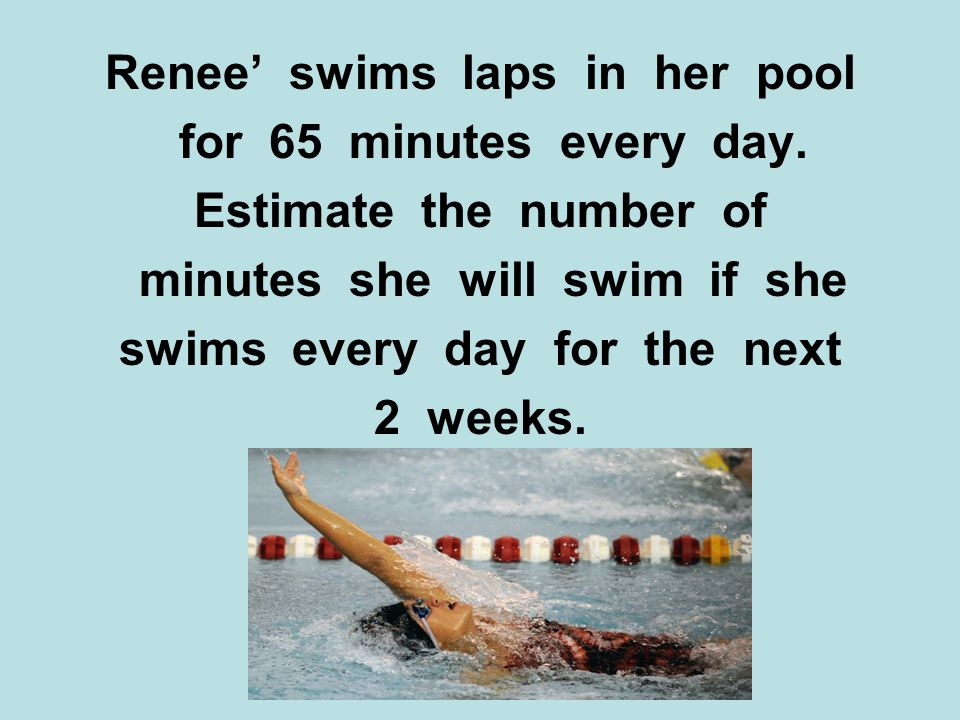 Renee swims laps in her pool for 65 minutes every day.