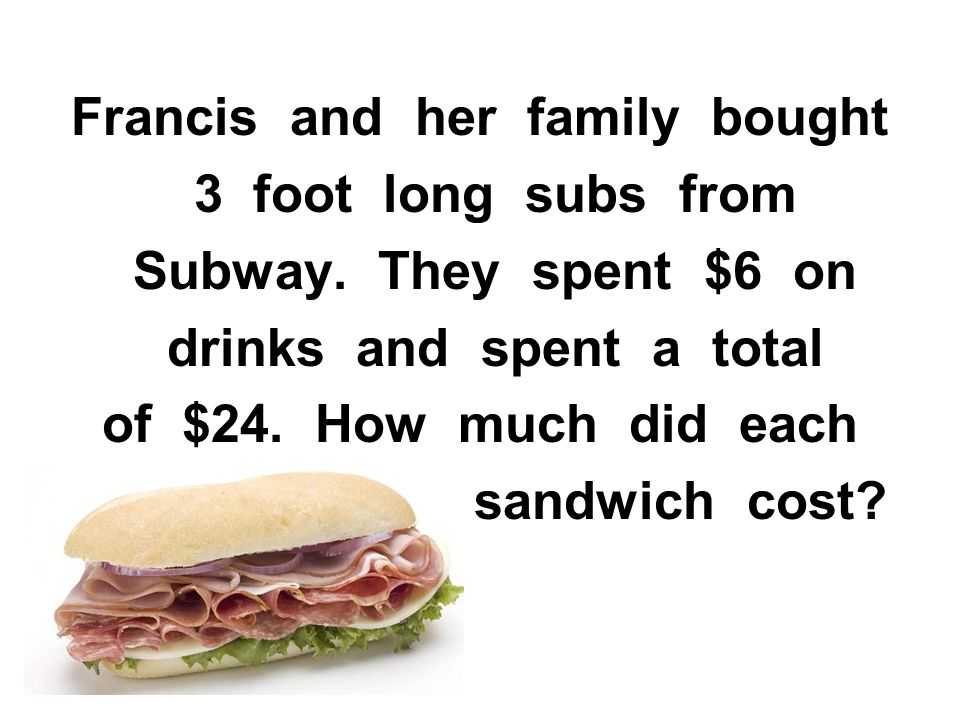 Francis and her family bought 3 foot long subs from Subway. They spent $6 on drinks and spent a total of $24. How much did each sandwich cost?