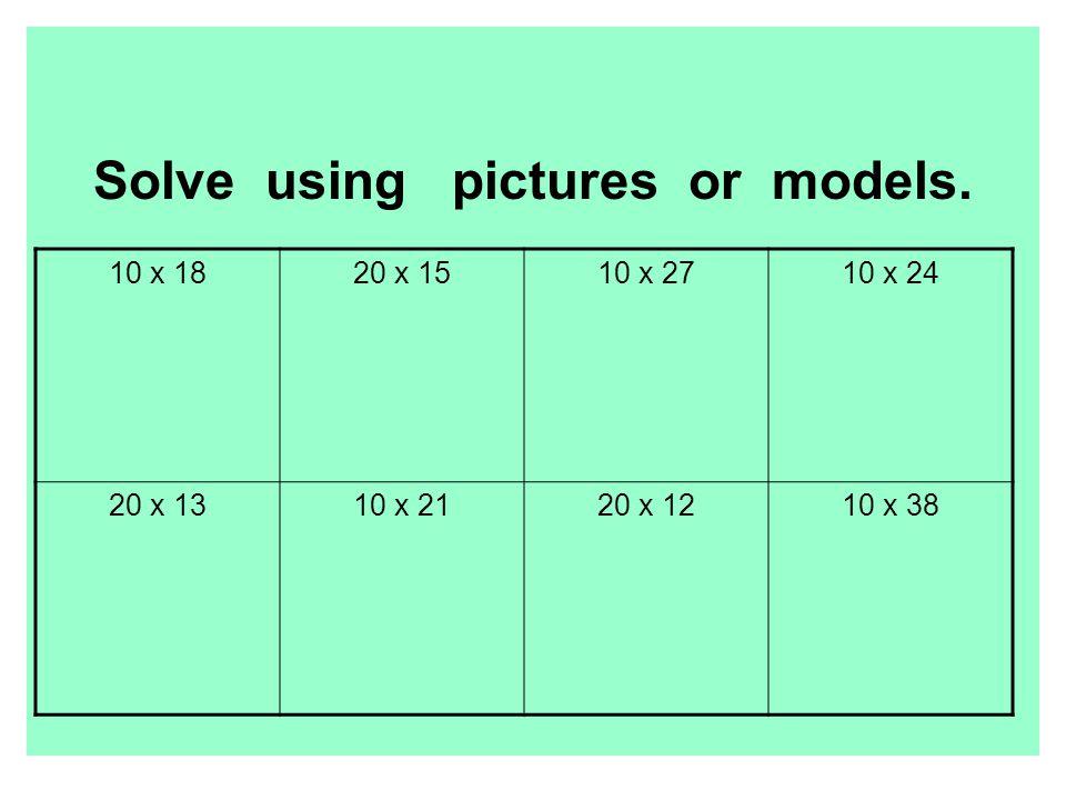 Solve using pictures or models. 10 x 1820 x 1510 x 2710 x 24 20 x 1310 x 2120 x 1210 x 38