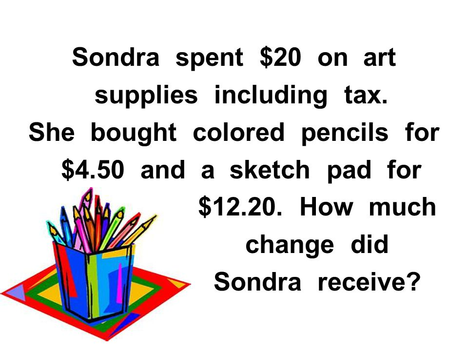 Sondra spent $20 on art supplies including tax. She bought colored pencils for $4.50 and a sketch pad for $12.20. How much change did Sondra receive?