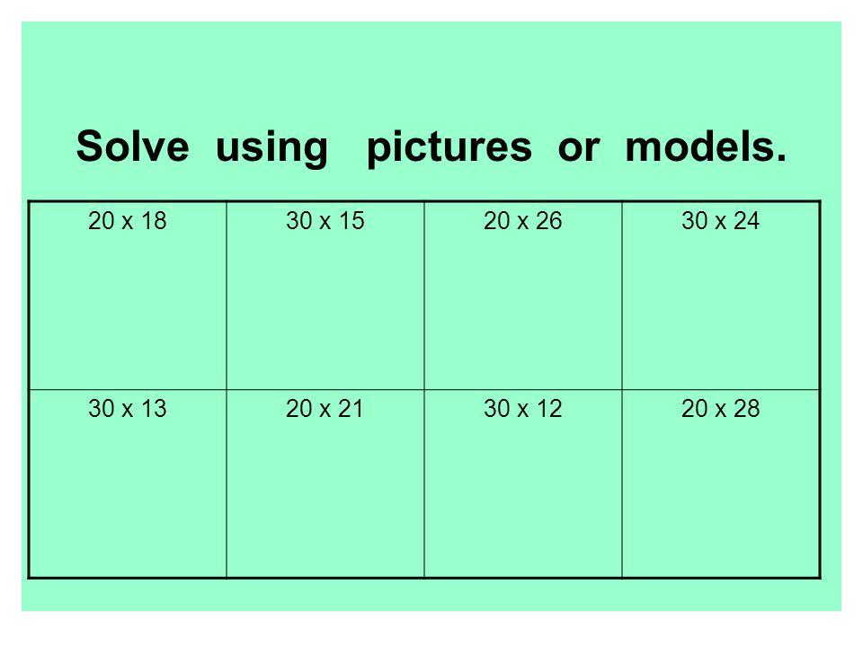 Solve using pictures or models. 20 x 1830 x 1520 x 2630 x 24 30 x 1320 x 2130 x 1220 x 28