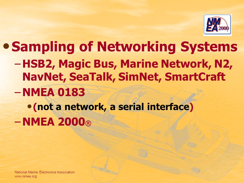 National Marine Electronics Association www.nmea.org Sampling of Networking Systems – –HSB2, Magic Bus, Marine Network, N2, NavNet, SeaTalk, SimNet, SmartCraft – –NMEA 0183 (not a network, a serial interface) – –NMEA 2000 ®