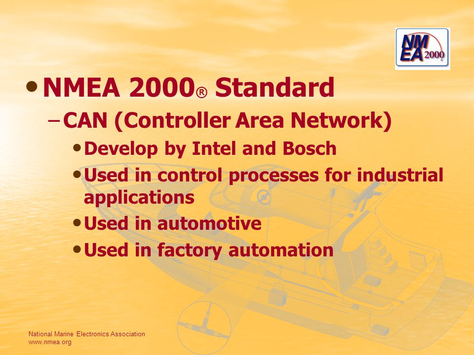 National Marine Electronics Association www.nmea.org NMEA 2000 ® Standard –CAN (Controller Area Network) Develop by Intel and Bosch Used in control processes for industrial applications Used in automotive Used in factory automation