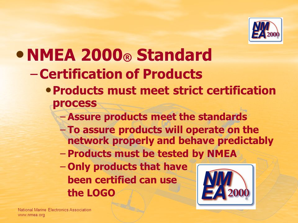 National Marine Electronics Association www.nmea.org NMEA 2000 ® Standard –Certification of Products Products must meet strict certification process –Assure products meet the standards –To assure products will operate on the network properly and behave predictably –Products must be tested by NMEA –Only products that have been certified can use the LOGO