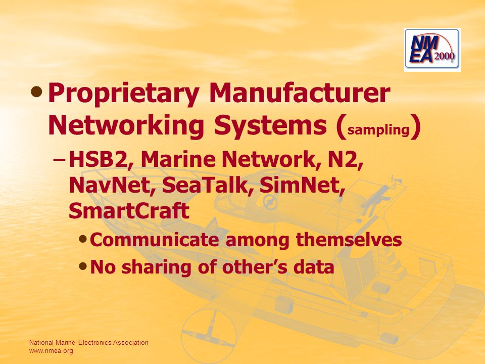 National Marine Electronics Association www.nmea.org Proprietary Manufacturer Networking Systems ( sampling ) –HSB2, Marine Network, N2, NavNet, SeaTalk, SimNet, SmartCraft Communicate among themselves No sharing of others data