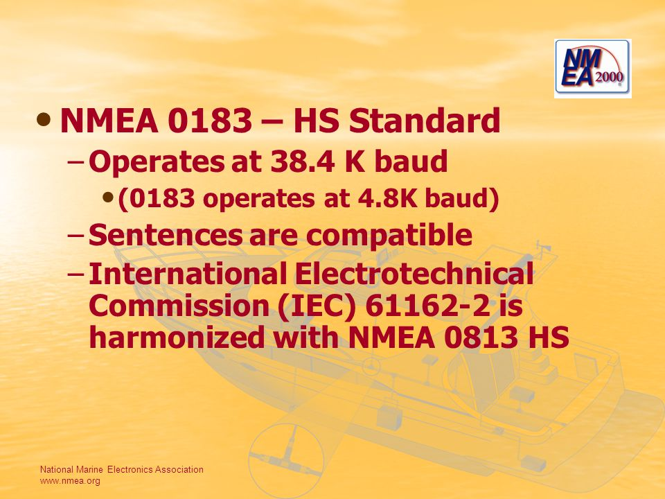 National Marine Electronics Association www.nmea.org NMEA 0183 – HS Standard – –Operates at 38.4 K baud (0183 operates at 4.8K baud) – –Sentences are compatible – –International Electrotechnical Commission (IEC) 61162-2 is harmonized with NMEA 0813 HS