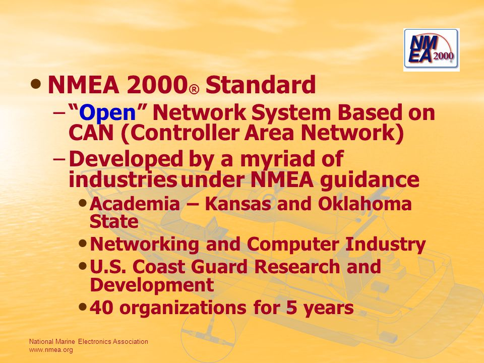 National Marine Electronics Association www.nmea.org NMEA 2000 ® Standard – –Open Network System Based on CAN (Controller Area Network) – –Developed by a myriad of industries under NMEA guidance Academia – Kansas and Oklahoma State Networking and Computer Industry U.S.