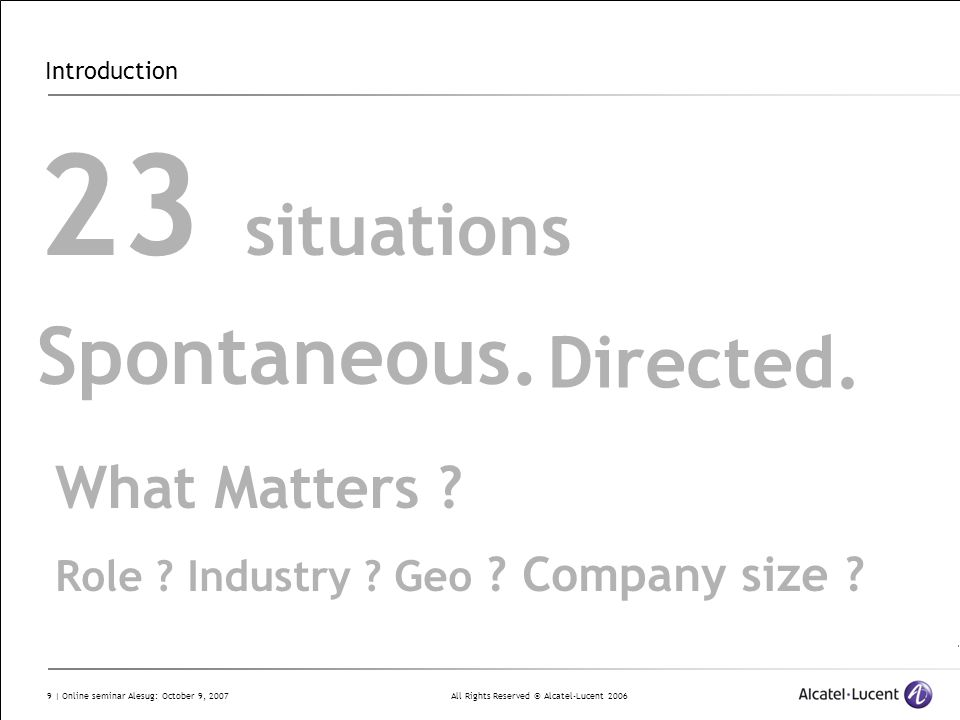 All Rights Reserved © Alcatel-Lucent 2006 9 | Online seminar Alesug: October 9, 2007 Introduction 23 situations Spontaneous. Directed. What Matters ?