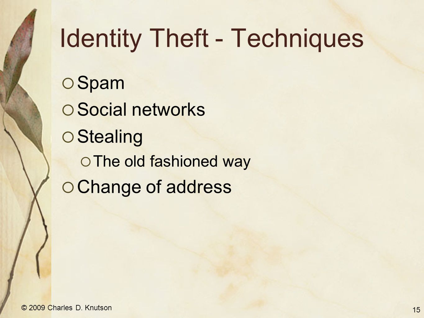© 2009 Charles D. Knutson Identity Theft - Techniques Spam Social networks Stealing The old fashioned way Change of address 15