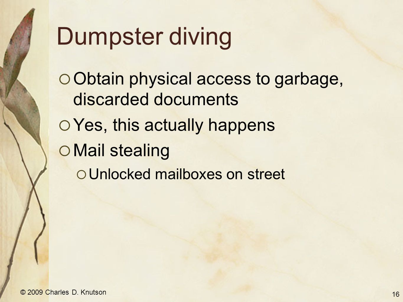 © 2009 Charles D. Knutson Dumpster diving Obtain physical access to garbage, discarded documents Yes, this actually happens Mail stealing Unlocked mai