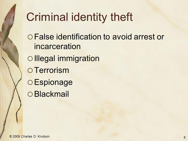 © 2009 Charles D. Knutson Criminal identity theft False identification to avoid arrest or incarceration Illegal immigration Terrorism Espionage Blackm
